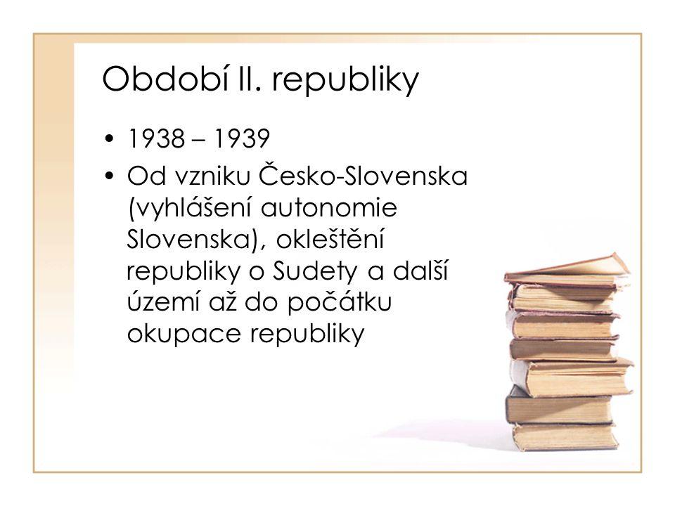 Období II. republiky •1938 – 1939 •Od vzniku Česko-Slovenska (vyhlášení autonomie Slovenska), okleštění republiky o Sudety a další území až do počátku