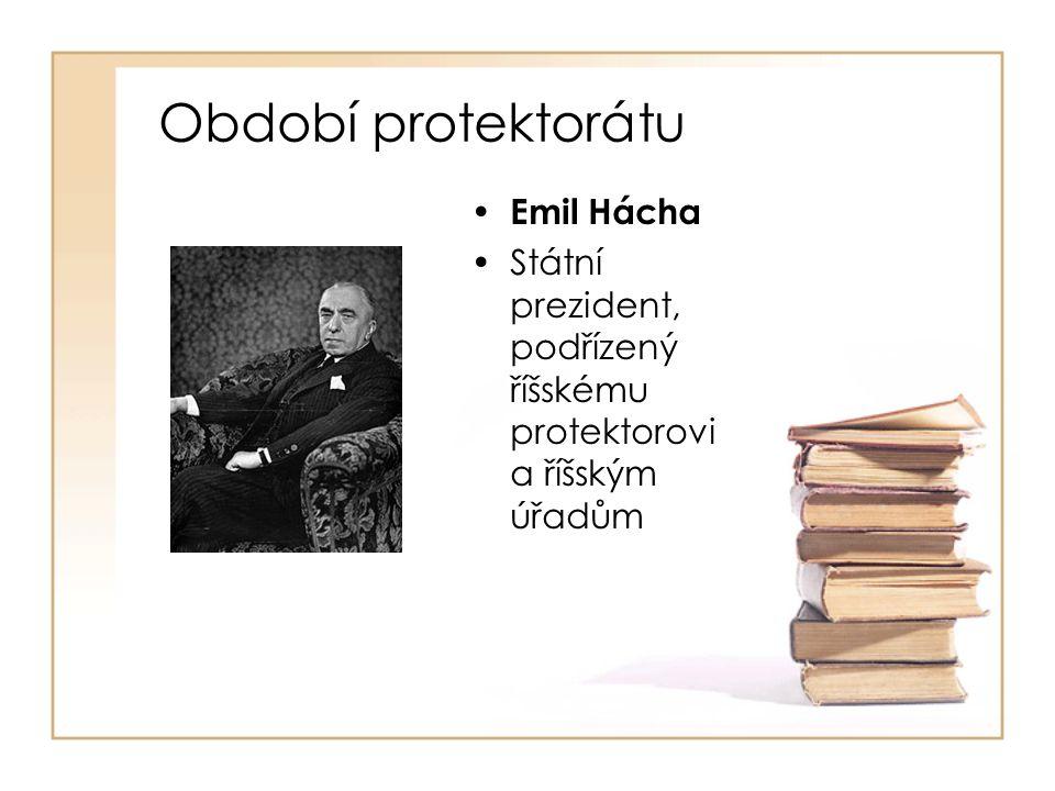 Období protektorátu • Emil Hácha •Státní prezident, podřízený říšskému protektorovi a říšským úřadům