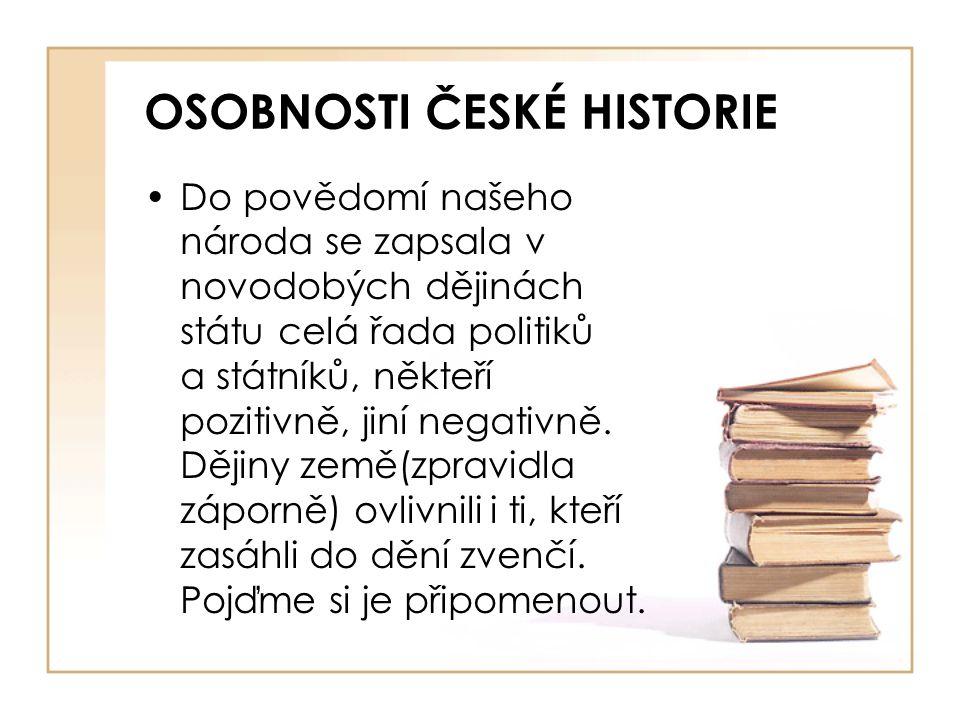 OSOBNOSTI ČESKÉ HISTORIE •Do povědomí našeho národa se zapsala v novodobých dějinách státu celá řada politiků a státníků, někteří pozitivně, jiní nega