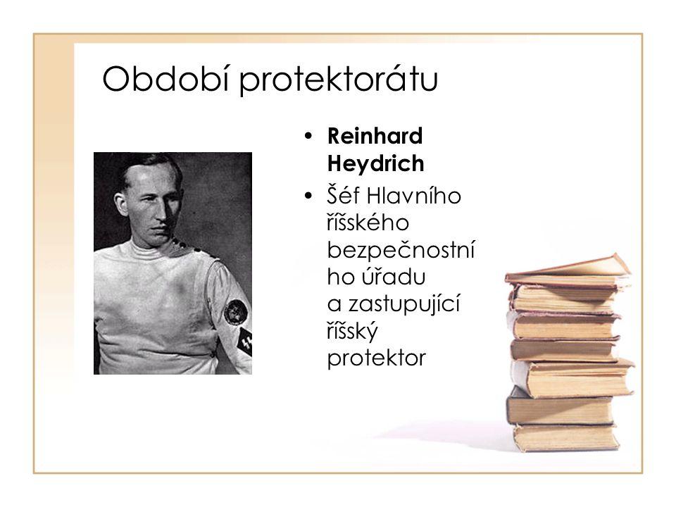 Období protektorátu • Reinhard Heydrich •Šéf Hlavního říšského bezpečnostní ho úřadu a zastupující říšský protektor