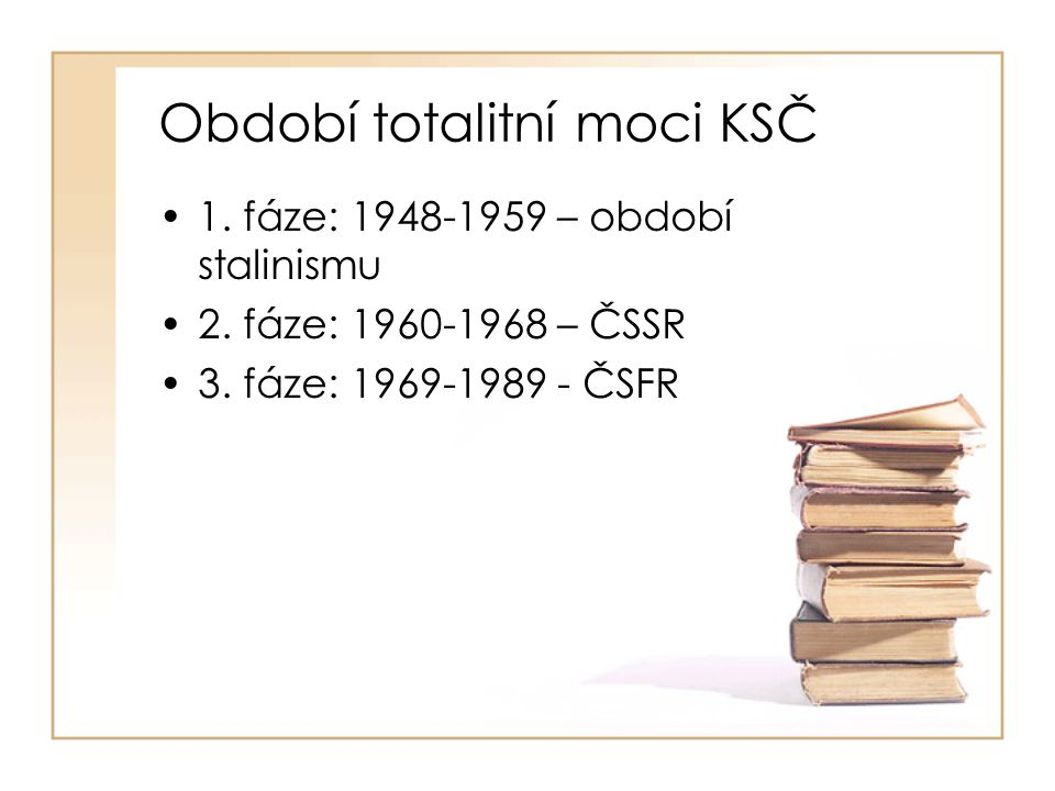 Období totalitní moci KSČ •1. fáze: 1948-1959 – období stalinismu •2. fáze: 1960-1968 – ČSSR •3. fáze: 1969-1989 - ČSFR