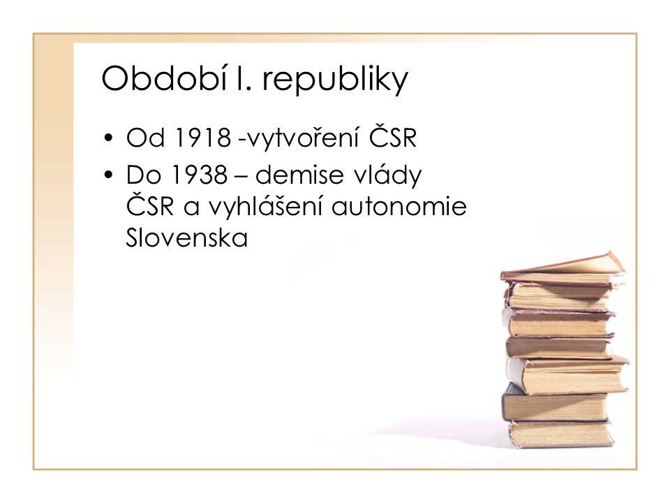 Období I. republiky •Od 1918 -vytvoření ČSR •Do 1938 – demise vlády ČSR a vyhlášení autonomie Slovenska