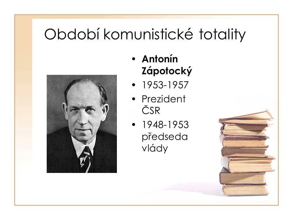 Období komunistické totality • Antonín Zápotocký •1953-1957 •Prezident ČSR •1948-1953 předseda vlády