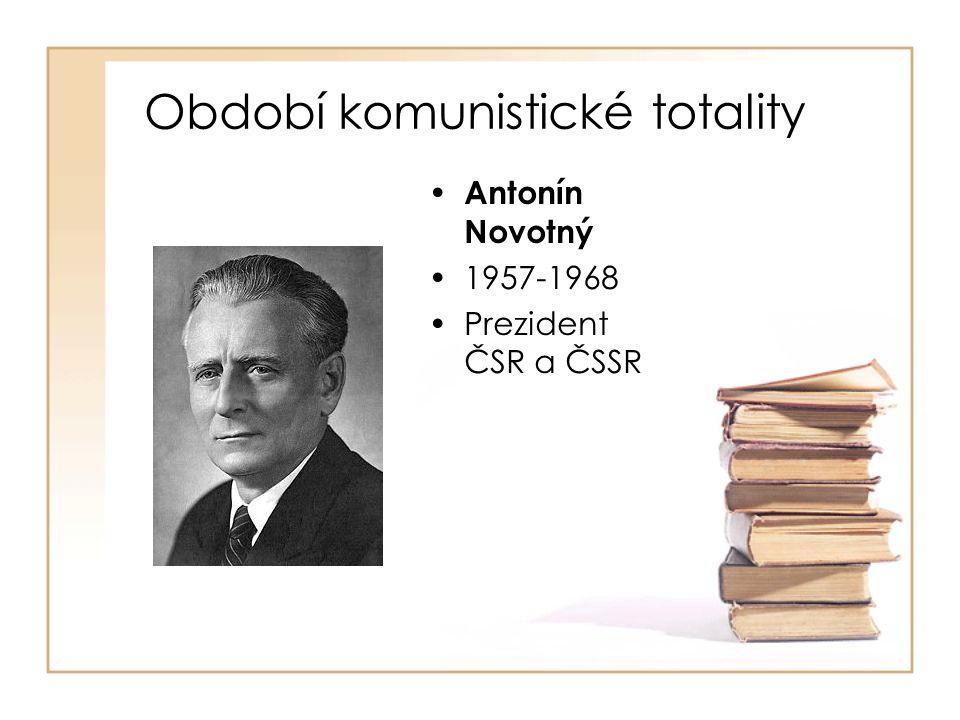 Období komunistické totality • Antonín Novotný •1957-1968 •Prezident ČSR a ČSSR