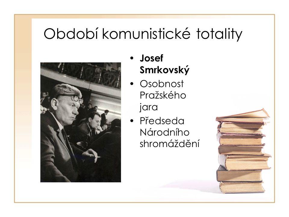 Období komunistické totality • Josef Smrkovský •Osobnost Pražského jara •Předseda Národního shromáždění