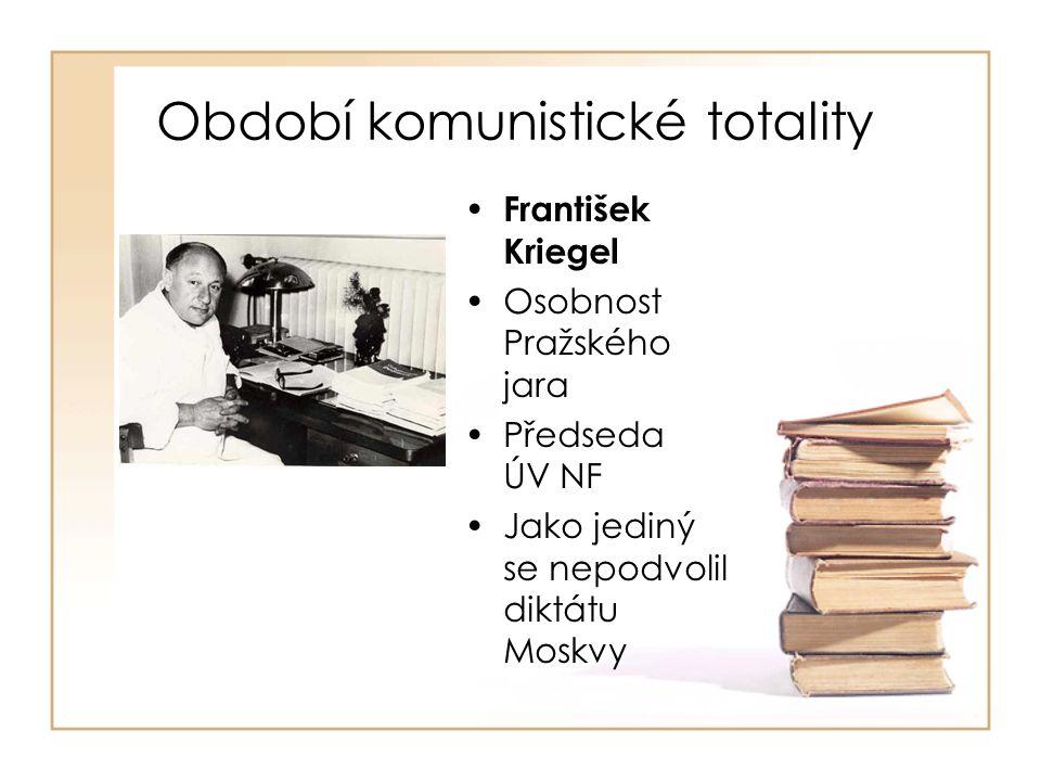 Období komunistické totality • František Kriegel •Osobnost Pražského jara •Předseda ÚV NF •Jako jediný se nepodvolil diktátu Moskvy