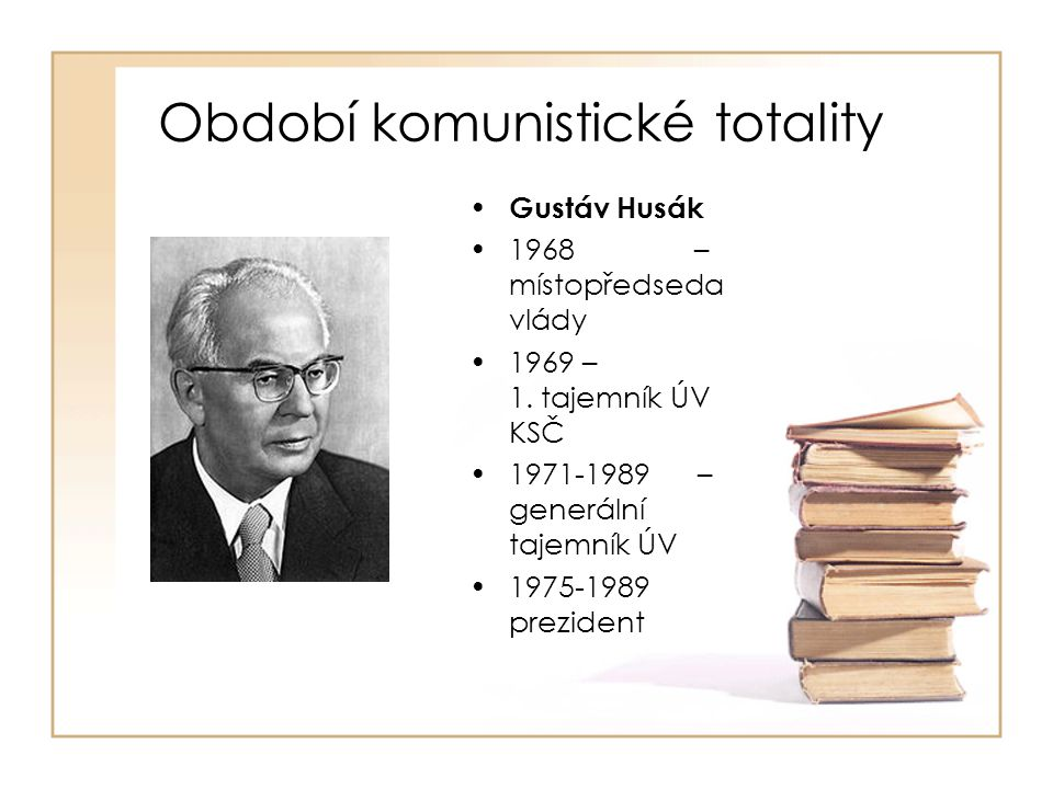 Období komunistické totality • Gustáv Husák •1968 – místopředseda vlády •1969 – 1. tajemník ÚV KSČ •1971-1989 – generální tajemník ÚV •1975-1989 prezi