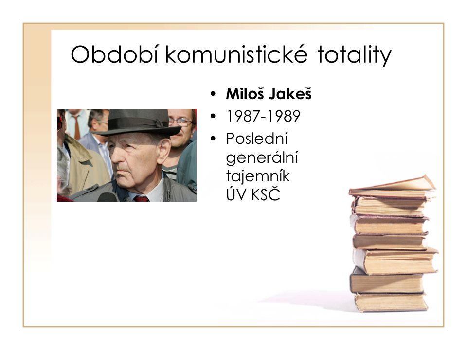Období komunistické totality • Miloš Jakeš •1987-1989 •Poslední generální tajemník ÚV KSČ