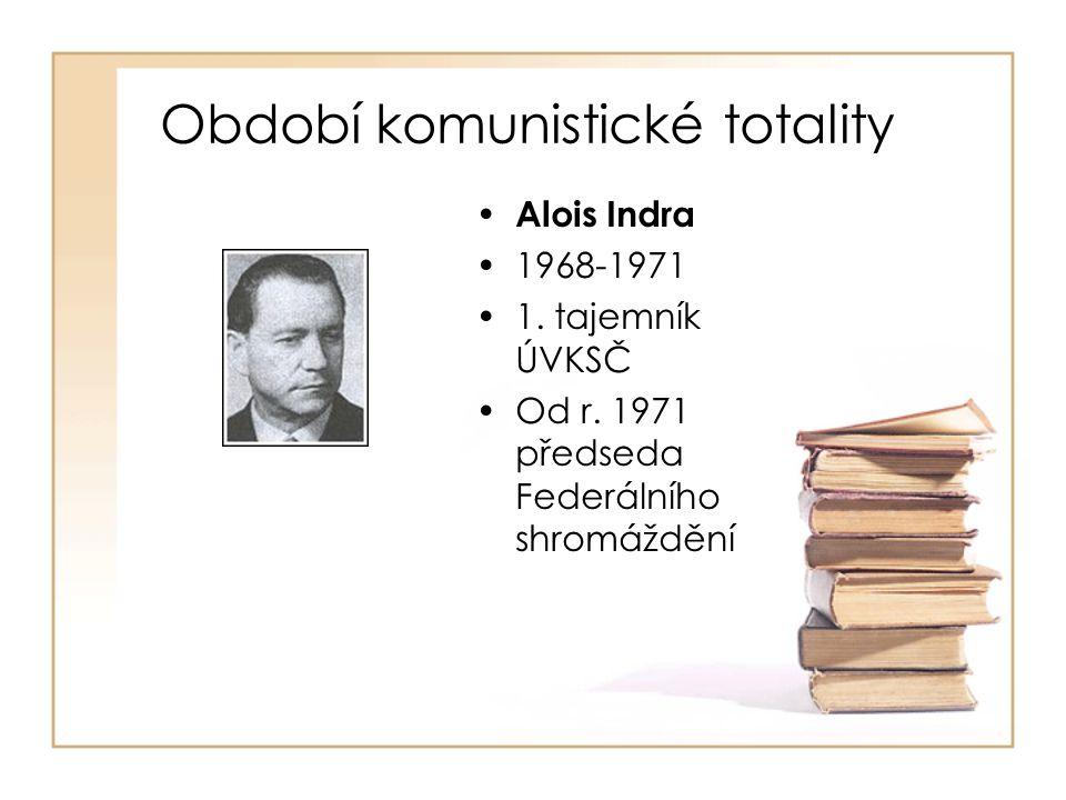 Období komunistické totality • Alois Indra •1968-1971 •1. tajemník ÚVKSČ •Od r. 1971 předseda Federálního shromáždění