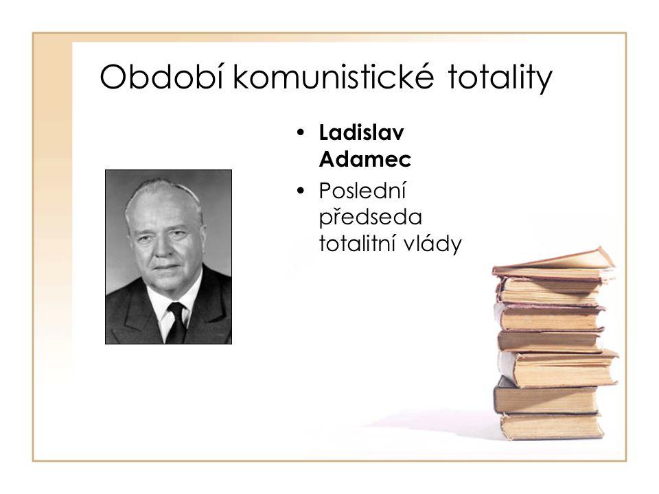 Období komunistické totality • Ladislav Adamec •Poslední předseda totalitní vlády