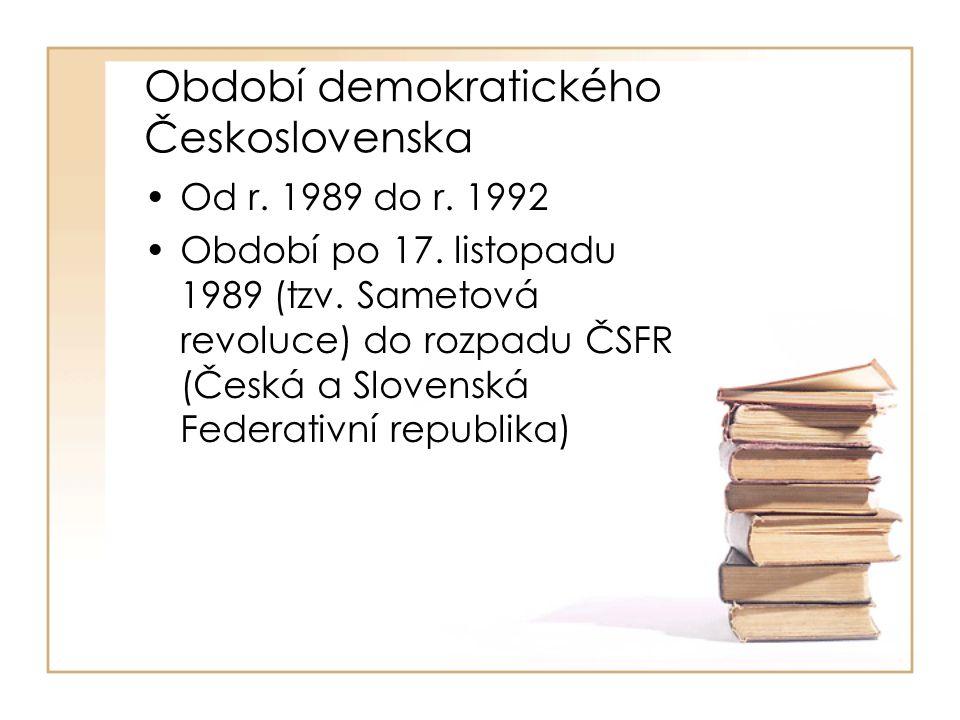 Období demokratického Československa •Od r. 1989 do r. 1992 •Období po 17. listopadu 1989 (tzv. Sametová revoluce) do rozpadu ČSFR (Česká a Slovenská