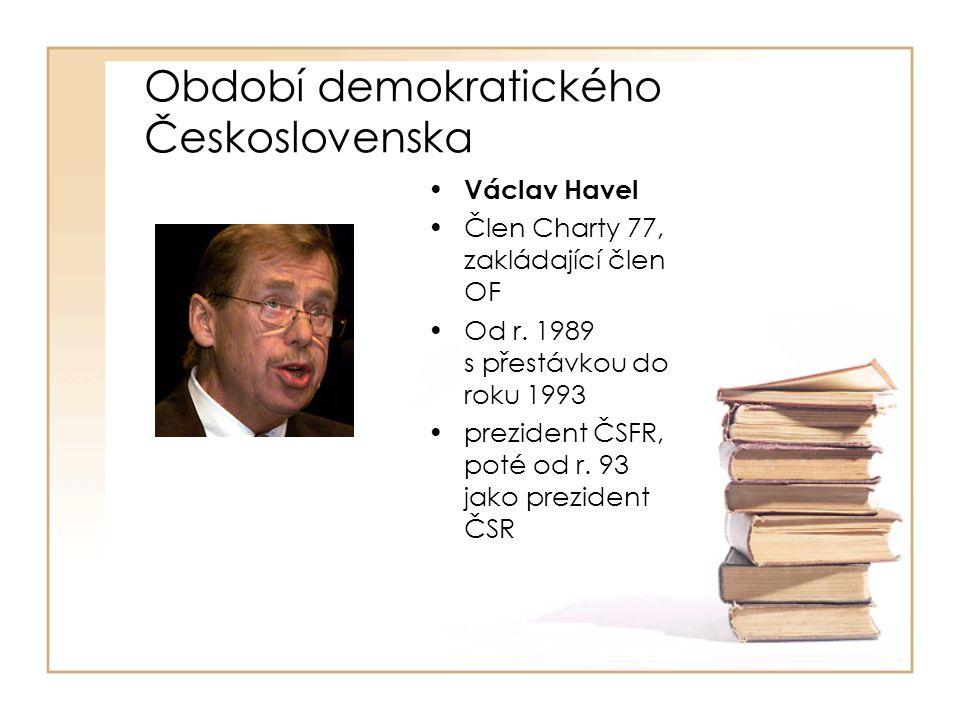 Období demokratického Československa • Václav Havel •Člen Charty 77, zakládající člen OF •Od r. 1989 s přestávkou do roku 1993 •prezident ČSFR, poté o