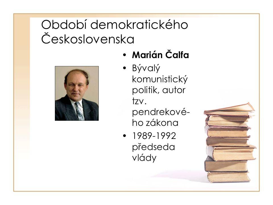 Období demokratického Československa • Marián Čalfa •Bývalý komunistický politik, autor tzv. pendrekové- ho zákona •1989-1992 předseda vlády