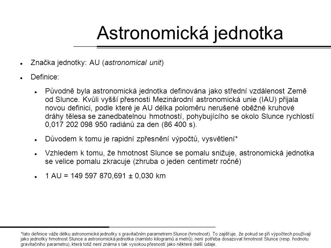 Astronomická jednotka  Značka jednotky: AU (astronomical unit)  Definice:  Původně byla astronomická jednotka definována jako střední vzdálenost Země od Slunce.