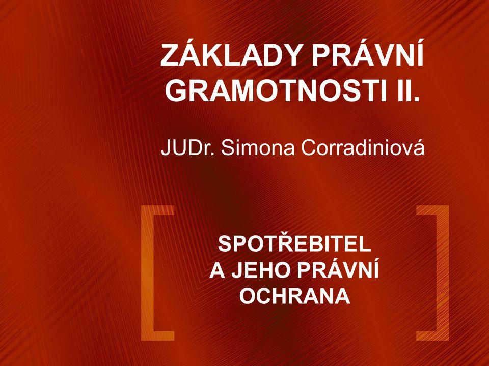 SPOTŘEBITEL A JEHO PRÁVNÍ OCHRANA ZÁKLADY PRÁVNÍ GRAMOTNOSTI II. JUDr. Simona Corradiniová