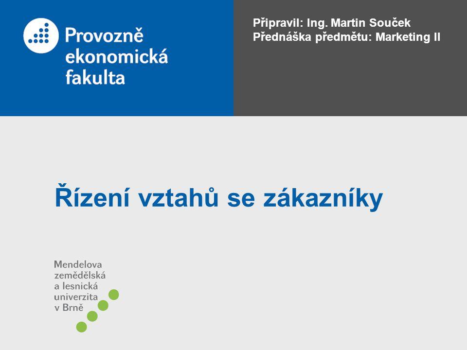 Připravil: Ing. Martin Souček Přednáška předmětu: Marketing II Řízení vztahů se zákazníky