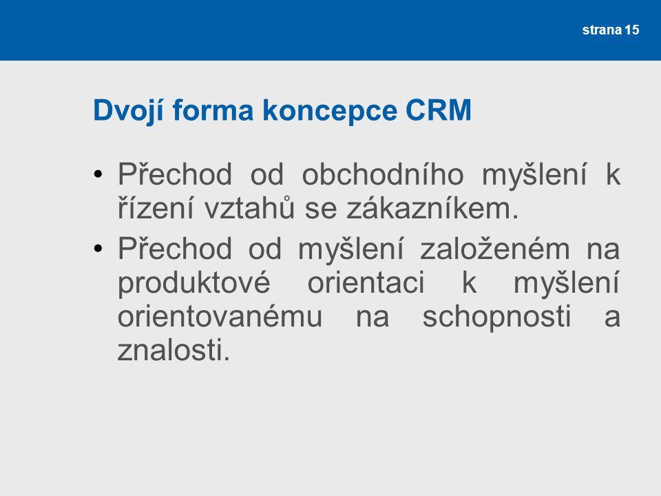 Dvojí forma koncepce CRM •Přechod od obchodního myšlení k řízení vztahů se zákazníkem. •Přechod od myšlení založeném na produktové orientaci k myšlení