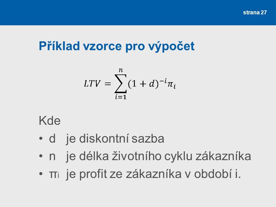 Příklad vzorce pro výpočet Kde •d je diskontní sazba •n je délka životního cyklu zákazníka •π i je profit ze zákazníka v období i. strana 27