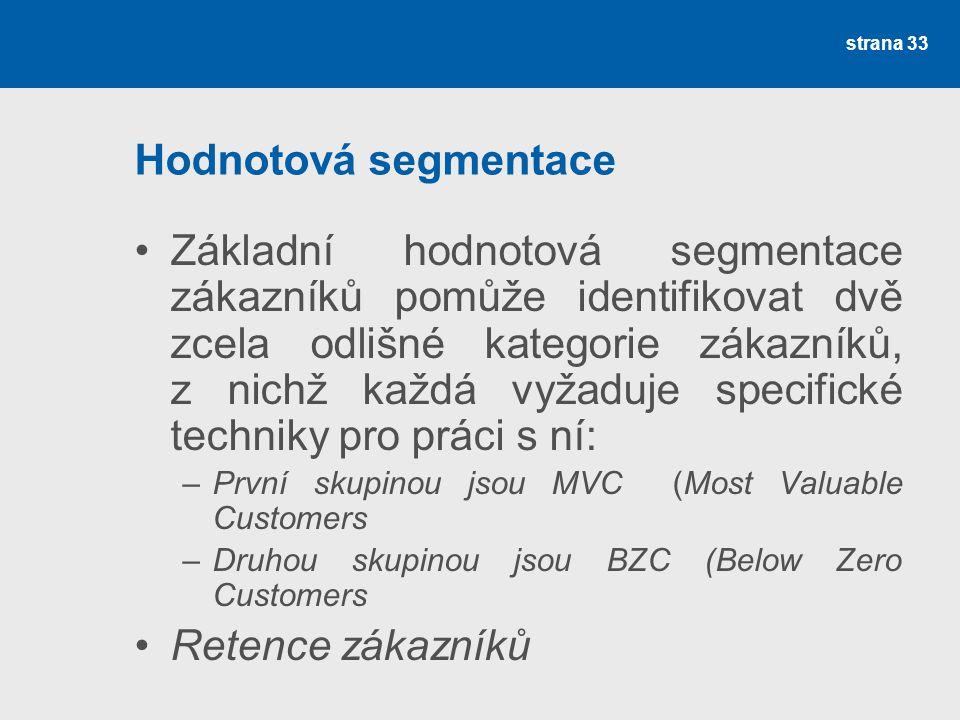Hodnotová segmentace •Základní hodnotová segmentace zákazníků pomůže identifikovat dvě zcela odlišné kategorie zákazníků, z nichž každá vyžaduje specifické techniky pro práci s ní: –První skupinou jsou MVC (Most Valuable Customers –Druhou skupinou jsou BZC (Below Zero Customers •Retence zákazníků strana 33