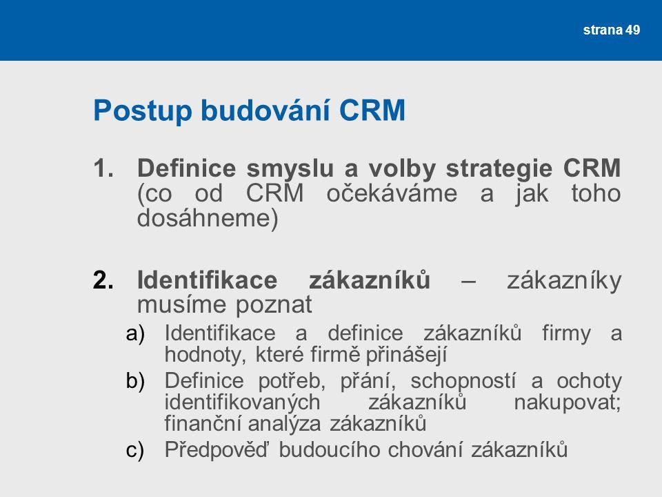 Postup budování CRM 1.Definice smyslu a volby strategie CRM (co od CRM očekáváme a jak toho dosáhneme) 2.Identifikace zákazníků – zákazníky musíme poznat a)Identifikace a definice zákazníků firmy a hodnoty, které firmě přinášejí b)Definice potřeb, přání, schopností a ochoty identifikovaných zákazníků nakupovat; finanční analýza zákazníků c)Předpověď budoucího chování zákazníků strana 49