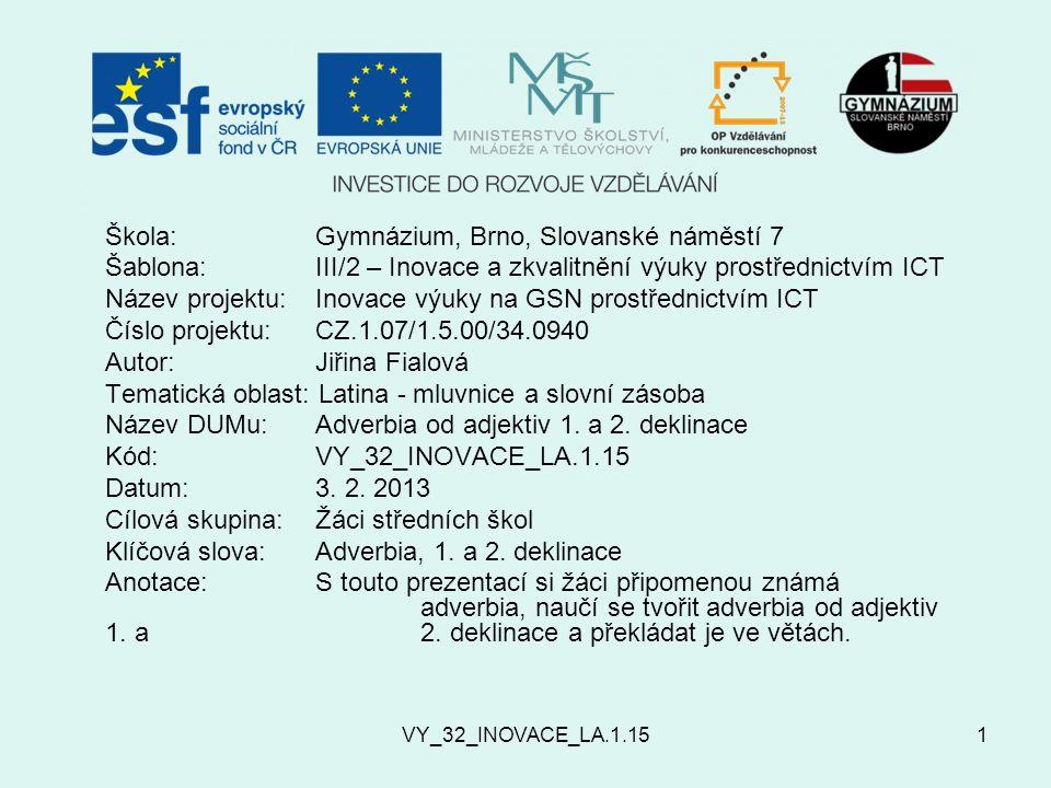 VY_32_INOVACE_LA.1.151 Škola:Gymnázium, Brno, Slovanské náměstí 7 Šablona:III/2 – Inovace a zkvalitnění výuky prostřednictvím ICT Název projektu: Inovace výuky na GSN prostřednictvím ICT Číslo projektu:CZ.1.07/1.5.00/34.0940 Autor:Jiřina Fialová Tematická oblast: Latina - mluvnice a slovní zásoba Název DUMu:Adverbia od adjektiv 1.