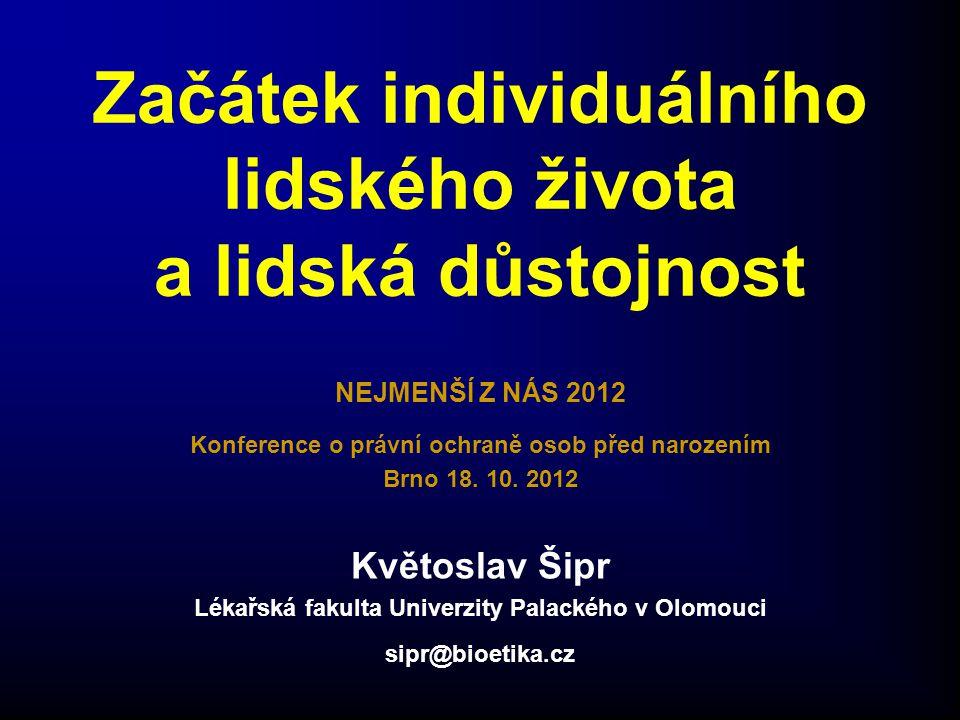 Začátek individuálního lidského života a lidská důstojnost NEJMENŠÍ Z NÁS 2012 Konference o právní ochraně osob před narozením Brno 18. 10. 2012 Květo