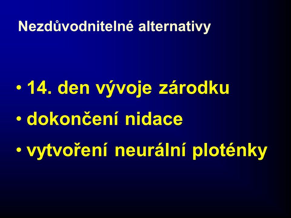 Nezdůvodnitelné alternativy •14. den vývoje zárodku •dokončení nidace •vytvoření neurální ploténky