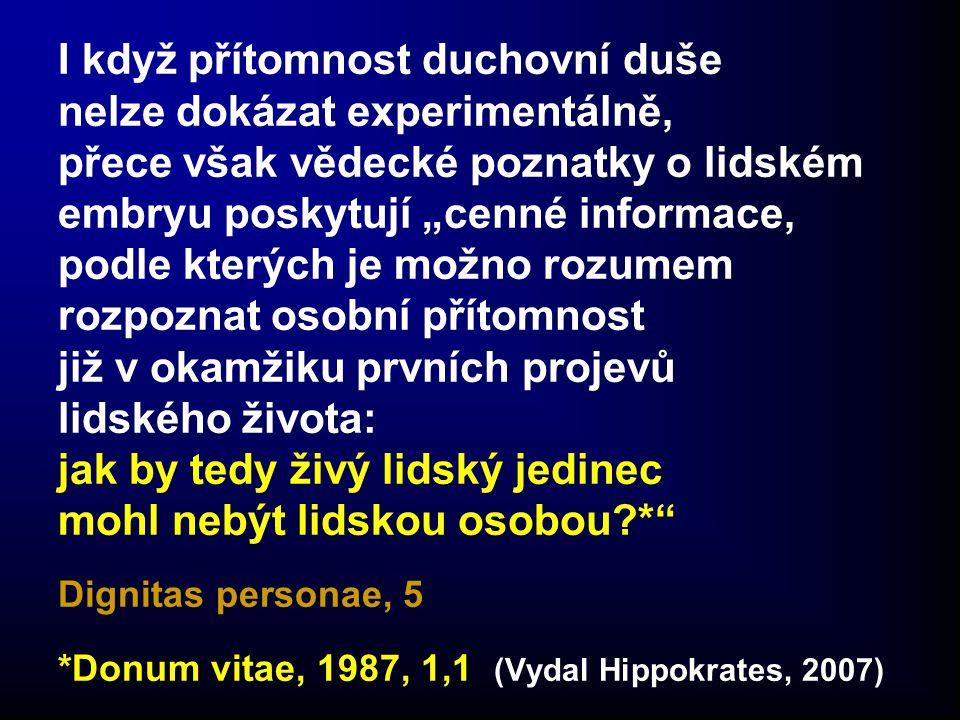 """I když přítomnost duchovní duše nelze dokázat experimentálně, přece však vědecké poznatky o lidském embryu poskytují """"cenné informace, podle kterých je možno rozumem rozpoznat osobní přítomnost již v okamžiku prvních projevů lidského života: jak by tedy živý lidský jedinec mohl nebýt lidskou osobou?* Dignitas personae, 5 *Donum vitae, 1987, 1,1 (Vydal Hippokrates, 2007)"""