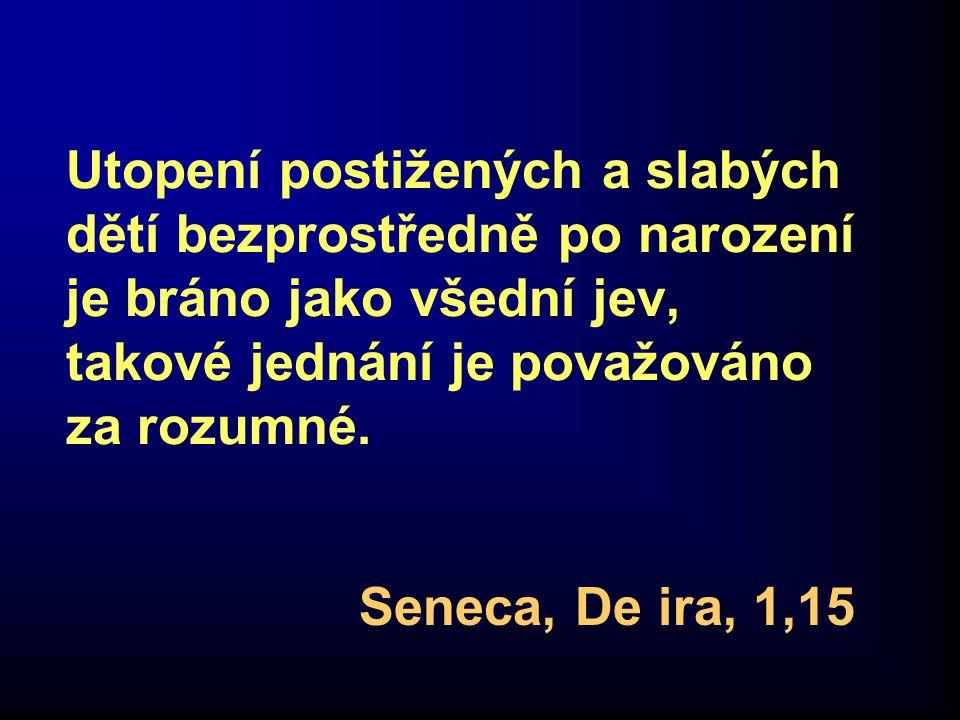 Utopení postižených a slabých dětí bezprostředně po narození je bráno jako všední jev, takové jednání je považováno za rozumné. Seneca, De ira, 1,15