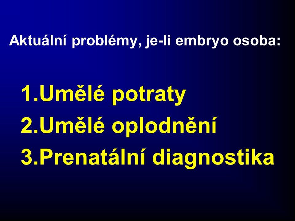 Aktuální problémy, je-li embryo osoba: 1.Umělé potraty 2.Umělé oplodnění 3.Prenatální diagnostika