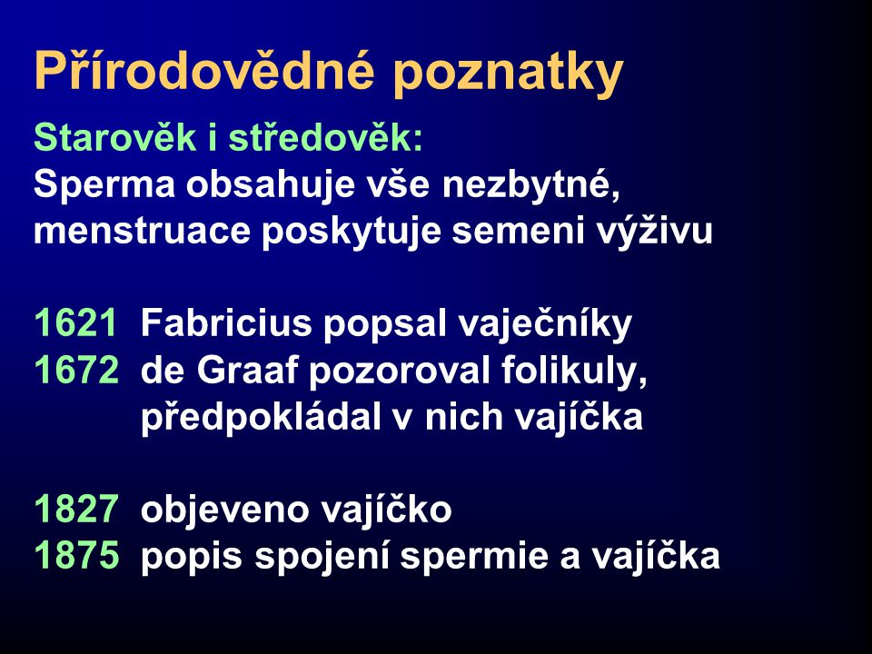 Přírodovědné poznatky Starověk i středověk: Sperma obsahuje vše nezbytné, menstruace poskytuje semeni výživu 1621 Fabricius popsal vaječníky 1672 de Graaf pozoroval folikuly, předpokládal v nich vajíčka 1827 objeveno vajíčko 1875 popis spojení spermie a vajíčka