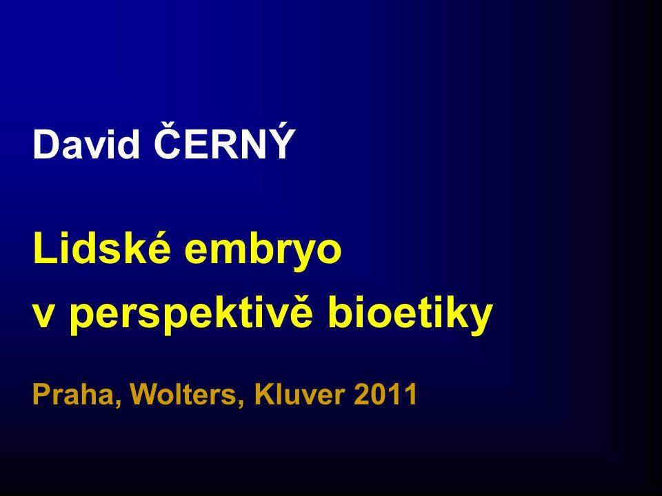 David ČERNÝ Lidské embryo v perspektivě bioetiky Praha, Wolters, Kluver 2011