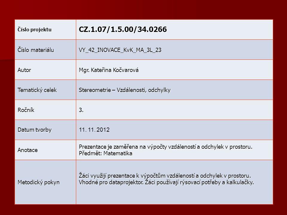 Číslo projektu CZ.1.07/1.5.00/34.0266 Číslo materiálu VY_42_INOVACE_KvK_MA_3L_23 Autor Mgr. Kateřina Kočvarová Tematický celek Stereometrie – Vzdáleno