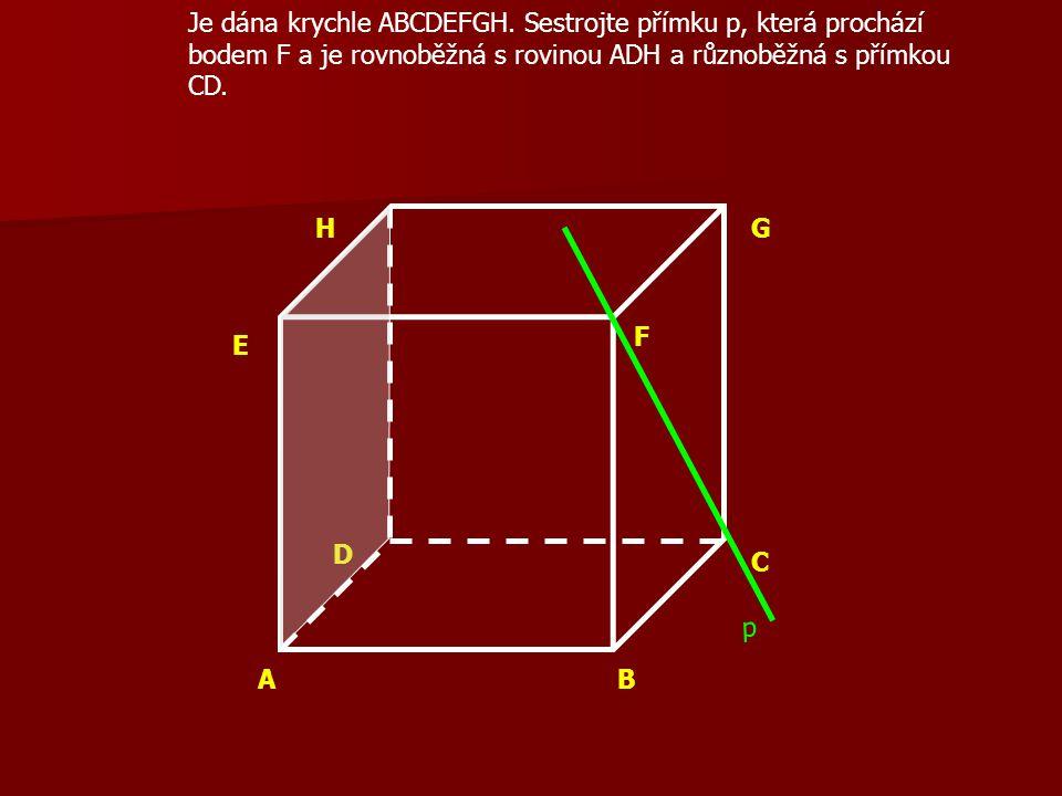 AB C D E F GH Je dána krychle ABCDEFGH. Sestrojte přímku p, která prochází bodem F a je rovnoběžná s rovinou ADH a různoběžná s přímkou CD. p