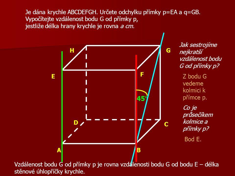 AB C D E F GH Je dána krychle ABCDEFGH. Určete odchylku přímky p=EA a q=GB. Vypočítejte vzdálenost bodu G od přímky p, jestliže délka hrany krychle je