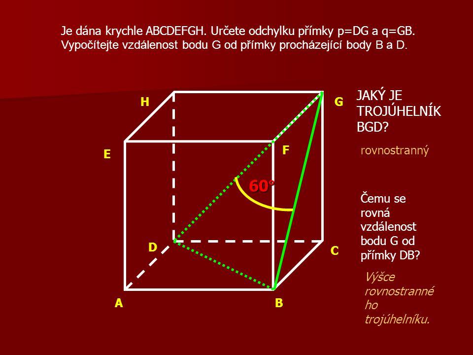 AB C D E F GH Je dána krychle ABCDEFGH. Určete odchylku přímky p=DG a q=GB. Vypočítejte vzdálenost bodu G od přímky procházející body B a D. JAKÝ JE T