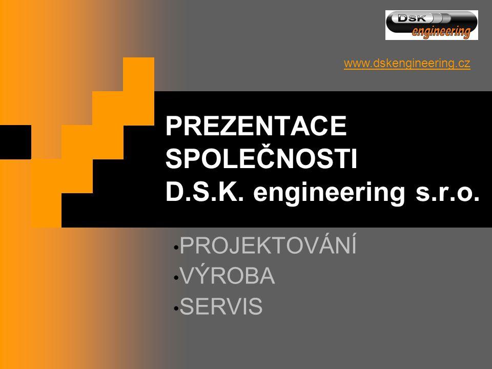 PREZENTACE SPOLEČNOSTI D.S.K. engineering s.r.o. • PROJEKTOVÁNÍ • VÝROBA • SERVIS www.dskengineering.cz