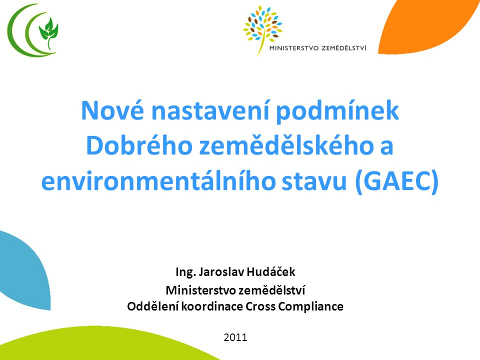 Nové nastavení podmínek Dobrého zemědělského a environmentálního stavu (GAEC) Ing. Jaroslav Hudáček Ministerstvo zemědělství Oddělení koordinace Cross