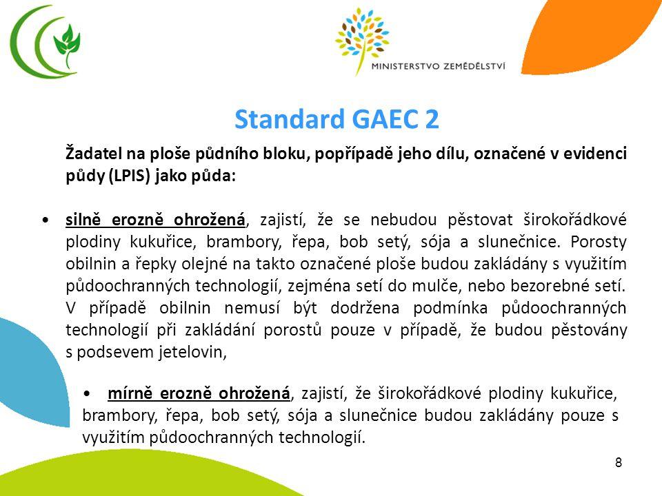 8 Standard GAEC 2 Žadatel na ploše půdního bloku, popřípadě jeho dílu, označené v evidenci půdy (LPIS) jako půda: •silně erozně ohrožená, zajistí, že se nebudou pěstovat širokořádkové plodiny kukuřice, brambory, řepa, bob setý, sója a slunečnice.