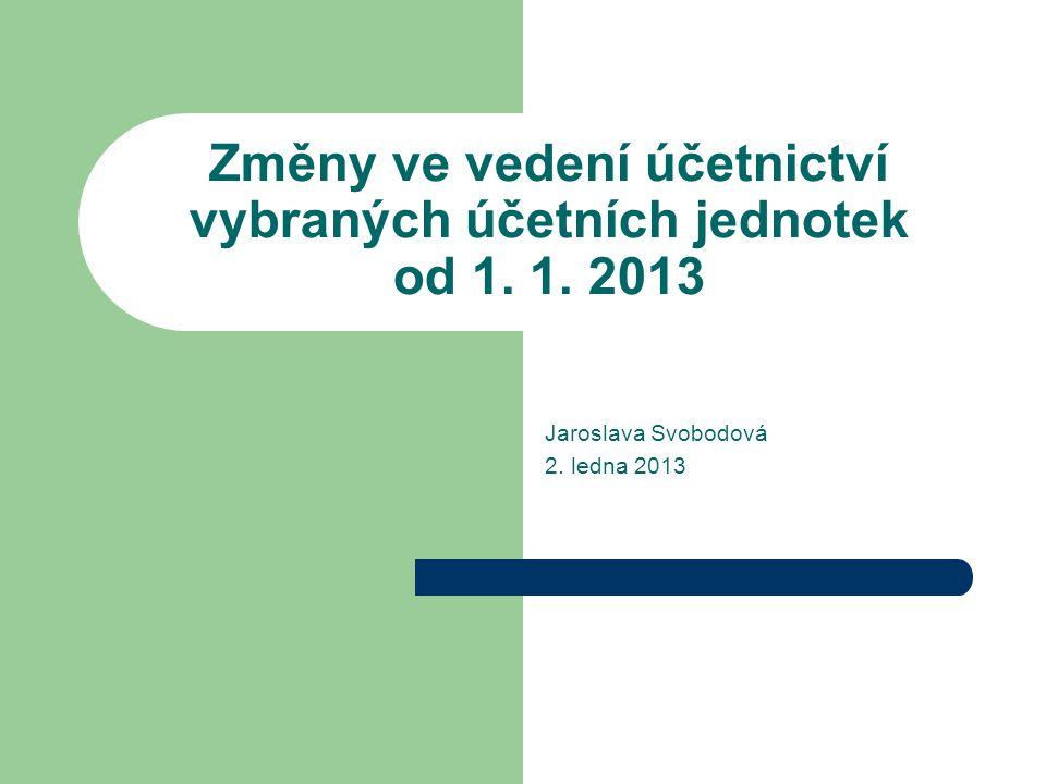 Změny ve vedení účetnictví vybraných účetních jednotek od 1. 1. 2013 Jaroslava Svobodová 2. ledna 2013