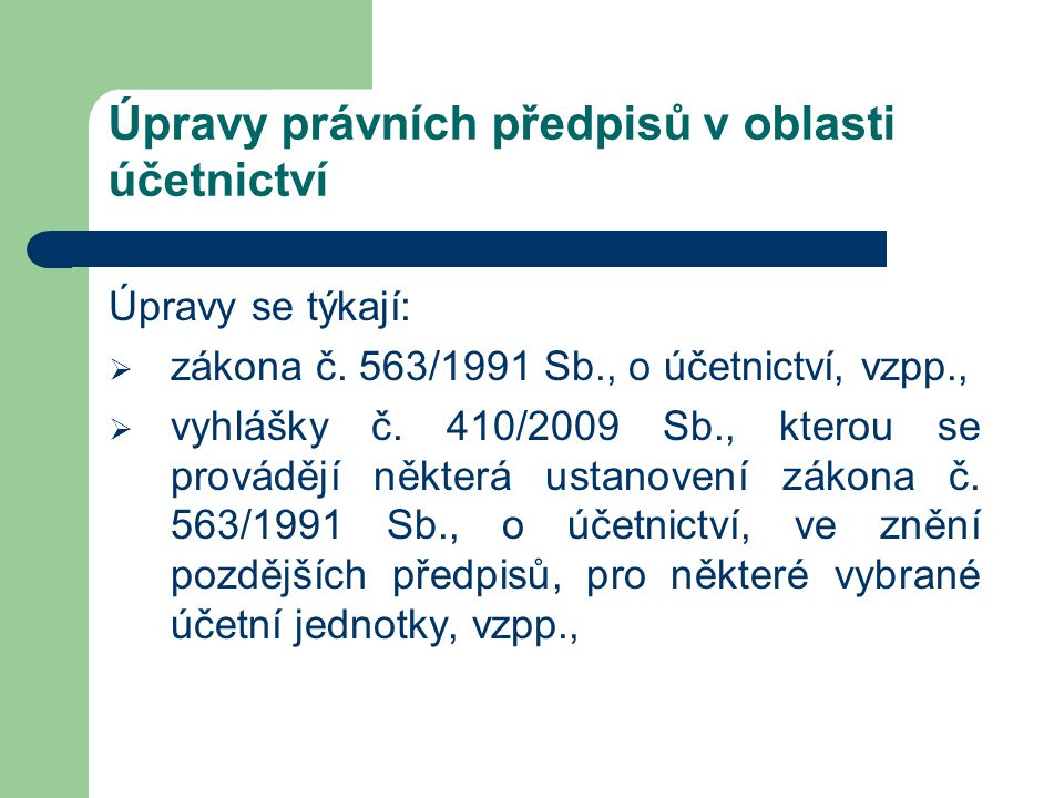 Úpravy právních předpisů v oblasti účetnictví Úpravy se týkají:  zákona č. 563/1991 Sb., o účetnictví, vzpp.,  vyhlášky č. 410/2009 Sb., kterou se p