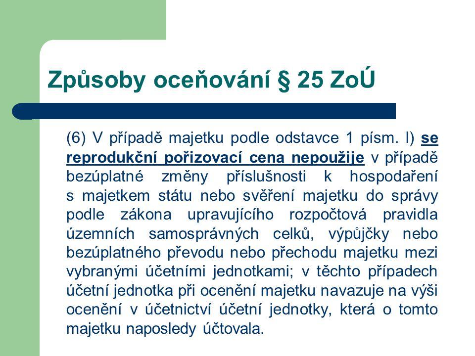 Způsoby oceňování § 25 ZoÚ (6) V případě majetku podle odstavce 1 písm. l) se reprodukční pořizovací cena nepoužije v případě bezúplatné změny přísluš