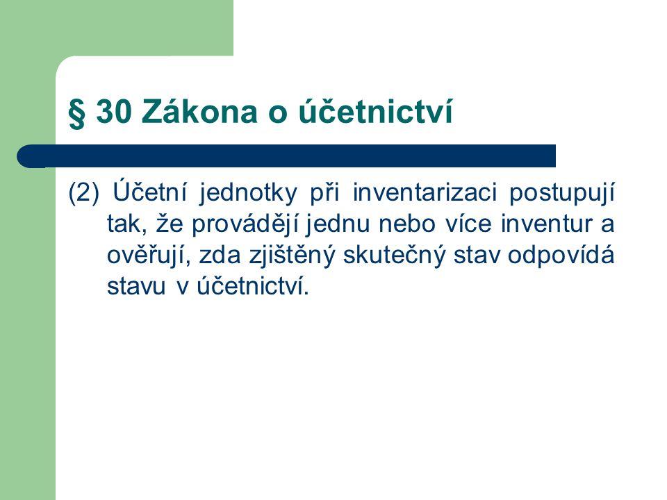 § 30 Zákona o účetnictví (2) Účetní jednotky při inventarizaci postupují tak, že provádějí jednu nebo více inventur a ověřují, zda zjištěný skutečný s