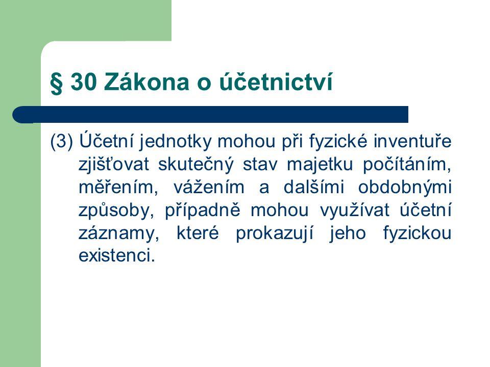 § 30 Zákona o účetnictví (3) Účetní jednotky mohou při fyzické inventuře zjišťovat skutečný stav majetku počítáním, měřením, vážením a dalšími obdobný
