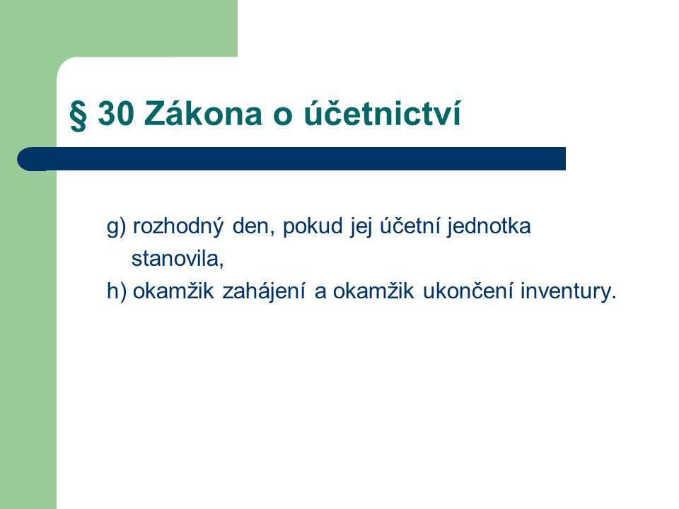 § 30 Zákona o účetnictví g) rozhodný den, pokud jej účetní jednotka stanovila, h) okamžik zahájení a okamžik ukončení inventury.