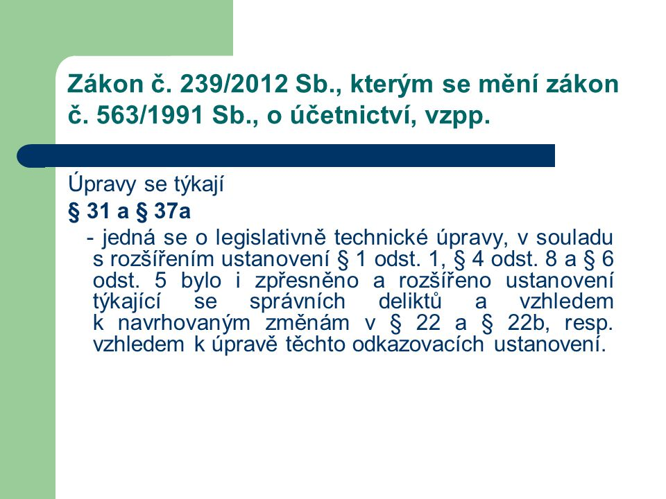 Zákon č. 239/2012 Sb., kterým se mění zákon č. 563/1991 Sb., o účetnictví, vzpp. Úpravy se týkají § 31 a § 37a - jedná se o legislativně technické úpr