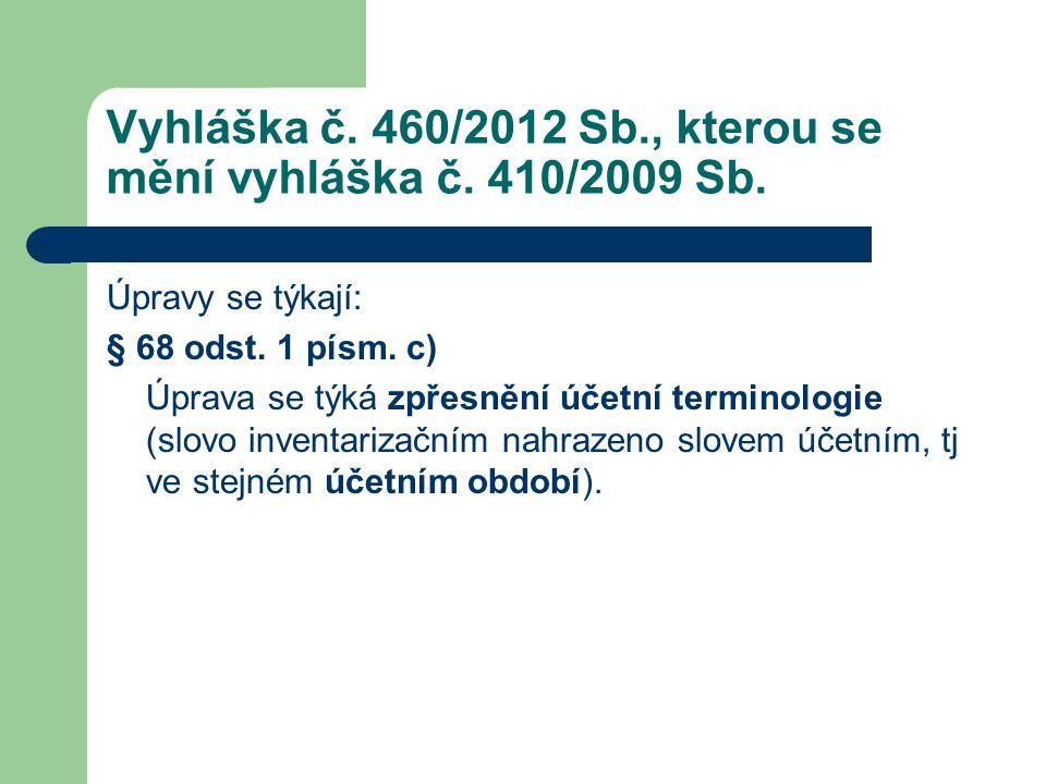 Vyhláška č. 460/2012 Sb., kterou se mění vyhláška č. 410/2009 Sb. Úpravy se týkají: § 68 odst. 1 písm. c) Úprava se týká zpřesnění účetní terminologie