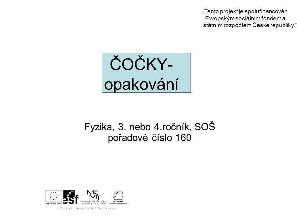 """ČOČKY- opakování Fyzika, 3. nebo 4.ročník, SOŠ pořadové číslo 160 """"Tento projekt je spolufinancován Evropským sociálním fondem a státním rozpočtem Čes"""