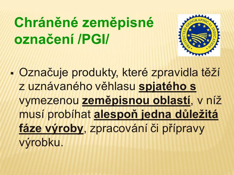 Chráněné zeměpisné označení /PGI/  Označuje produkty, které zpravidla těží z uznávaného věhlasu spjatého s vymezenou zeměpisnou oblastí, v níž musí p