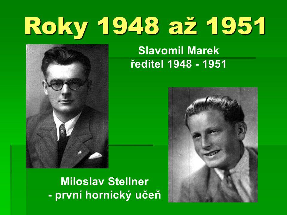 Roky 1948 až 1951 Slavomil Marek ředitel 1948 - 1951 Miloslav Stellner - první hornický učeň